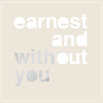 Earnest and without you